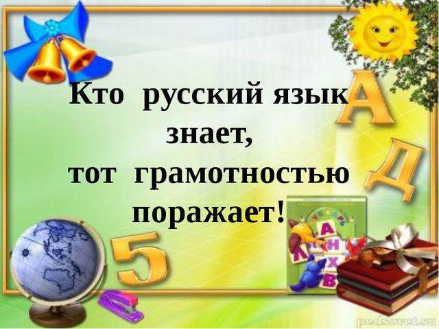 Кто русский язык знает, тот грамотностью поражает!