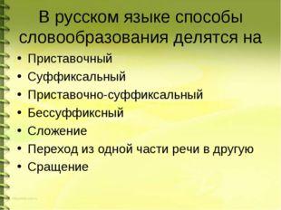 В русском языке способы словообразования делятся на Приставочный Суффиксальны