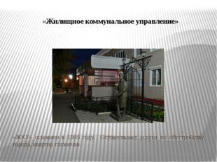 «Жилищное коммунальное управление» «ЖКУ» основано в 1995 году. Осуществляет у
