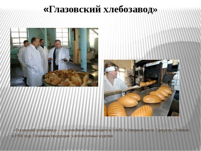 «Глазовский хлебозавод» «Глазовский хлебозавод» — крупнейший производитель хл...