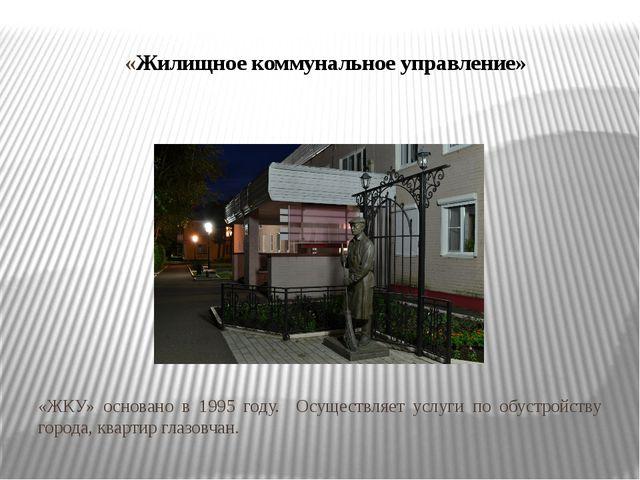 «Жилищное коммунальное управление» «ЖКУ» основано в 1995 году. Осуществляет у...