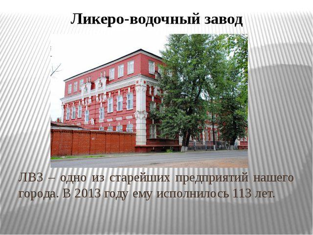 Ликеро-водочный завод ЛВЗ – одно из старейших предприятий нашего города. В 20...
