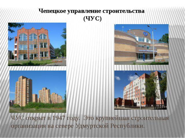 Чепецкое управление строительства (ЧУС) ЧУС открыт в 1947 году. Это крупнейша...