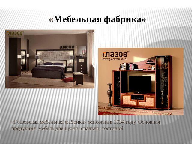 «Мебельная фабрика» «Глазовская мебельная фабрика» основана в 1934 году. Осно...