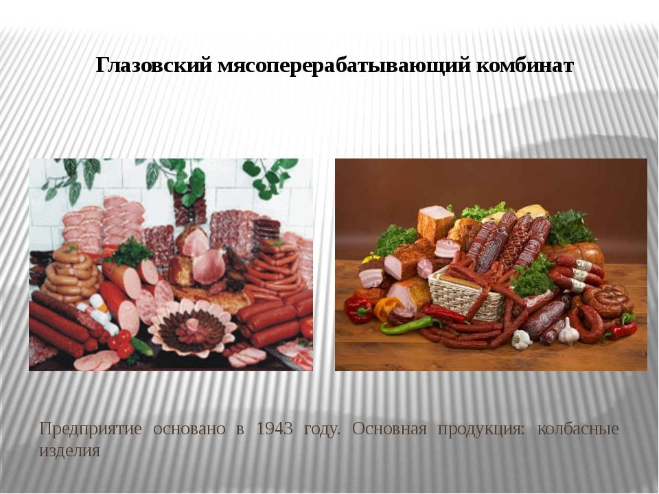 Глазовский мясоперерабатывающий комбинат Предприятие основано в 1943 году. Ос...