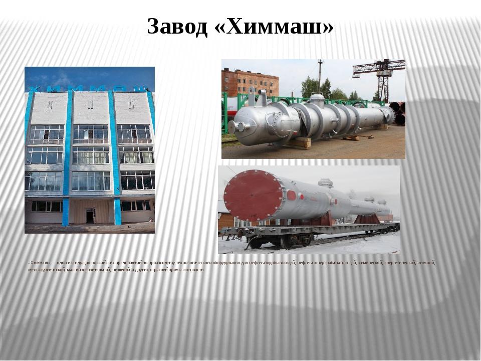 Завод «Химмаш» «Химмаш» — одно из ведущих российских предприятий по производс...