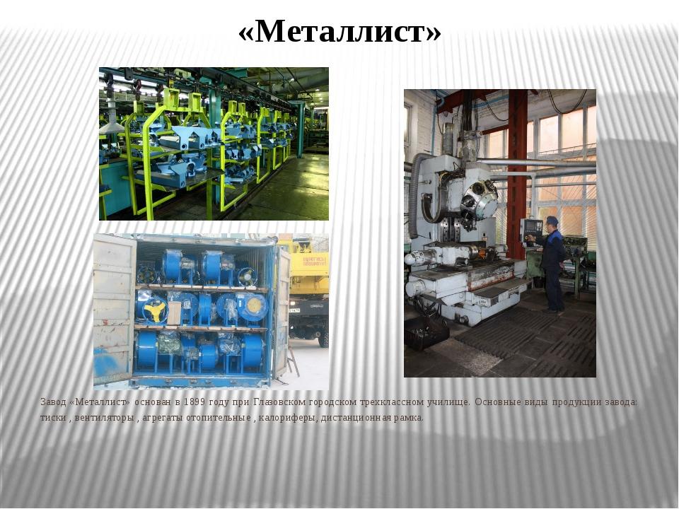 «Металлист» Завод «Металлист» основан в 1899 году при Глазовском городском тр...