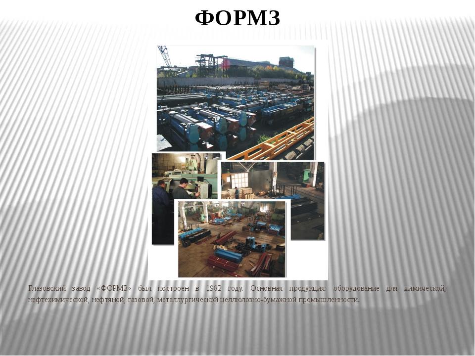 ФОРМЗ Глазовский завод «ФОРМЗ» был построен в 1982 году. Основная продукция:...