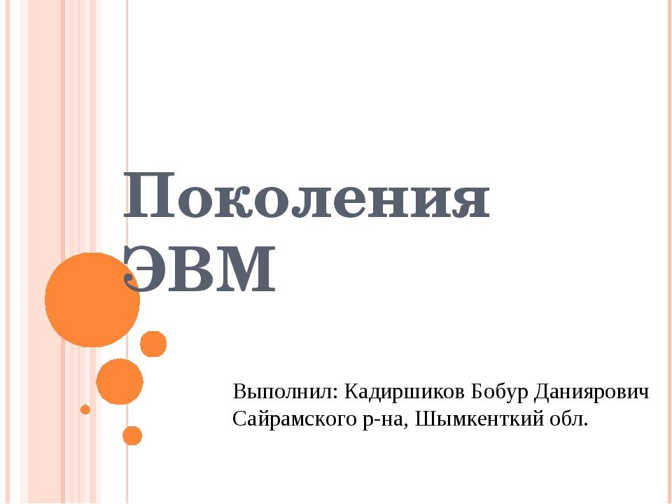 Поколения ЭВМ Выполнил: Кадиршиков Бобур Даниярович Сайрамского р-на, Шымкент...