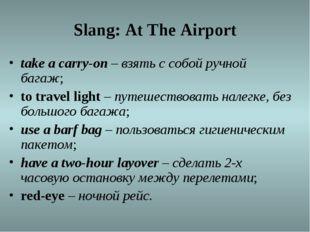 Slang: At The Airport take acarry-on –взять с собой ручной багаж; totrave