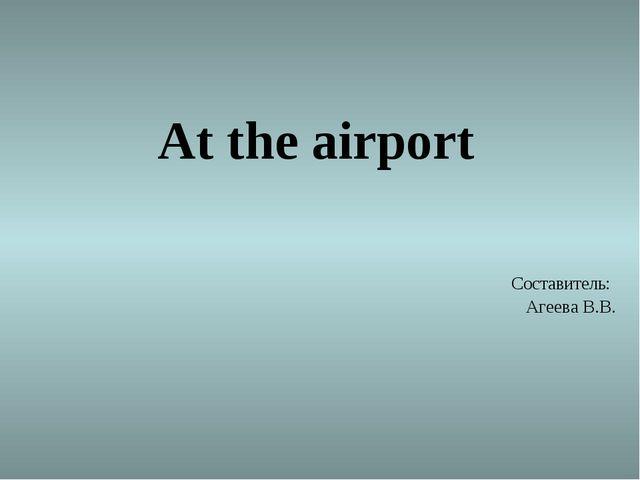 At the airport Составитель: Агеева В.В.