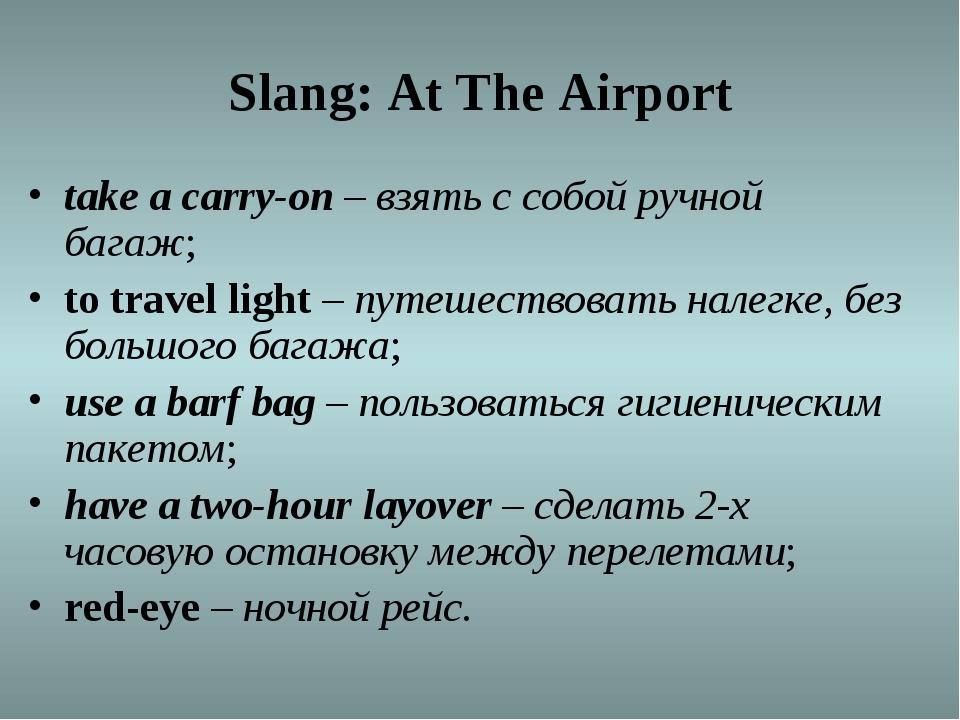 Slang: At The Airport take acarry-on –взять с собой ручной багаж; totrave...