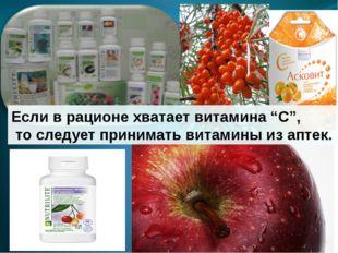 """Если в рационе хватает витамина """"C"""", то следует принимать витамины из аптек."""