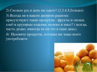 2) Сколько раз в день вы едите? (2,3,4,5,больше) 3) Всегда ли в вашем дневно