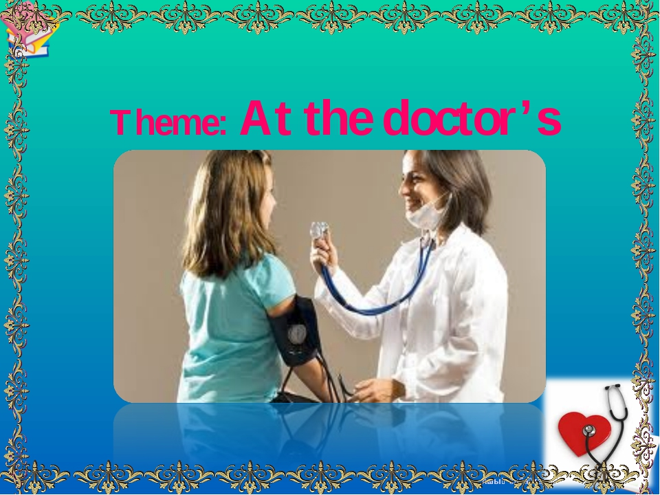 Theme: At the doctor's Ашық сабақтар