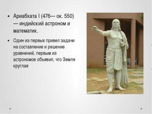 Ариабхата I (476— ок. 550) — индийский астроном и математик. Один из первых п