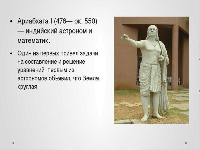 Ариабхата I (476— ок. 550) — индийский астроном и математик. Один из первых п...