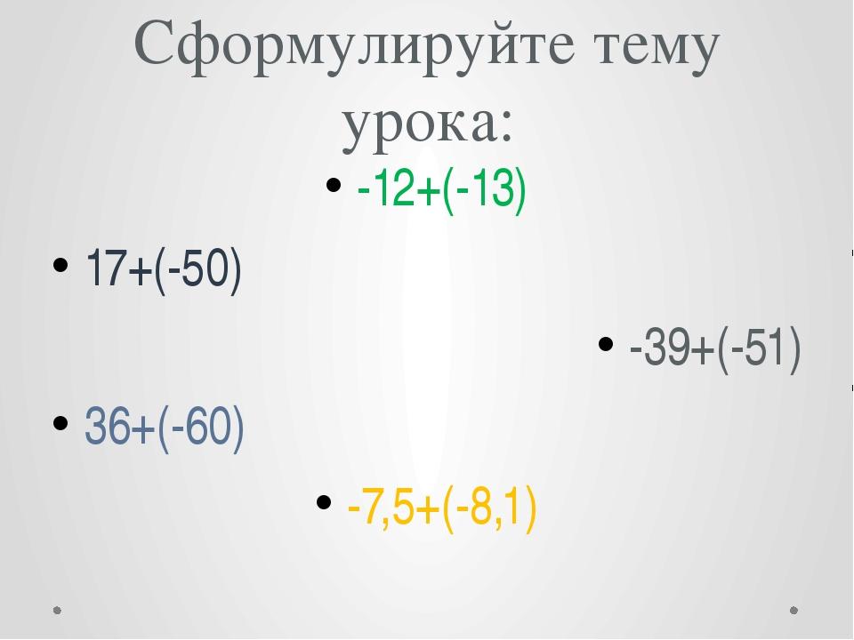 Сформулируйте тему урока: -12+(-13) 17+(-50) -39+(-51) 36+(-60) -7,5+(-8,1)