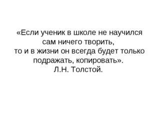 «Если ученик в школе не научился сам ничего творить, то и в жизни он всегда б