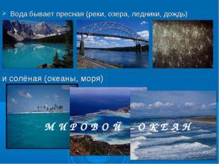 Вода бывает пресная (реки, озера, ледники, дождь) и солёная (океаны, моря) М