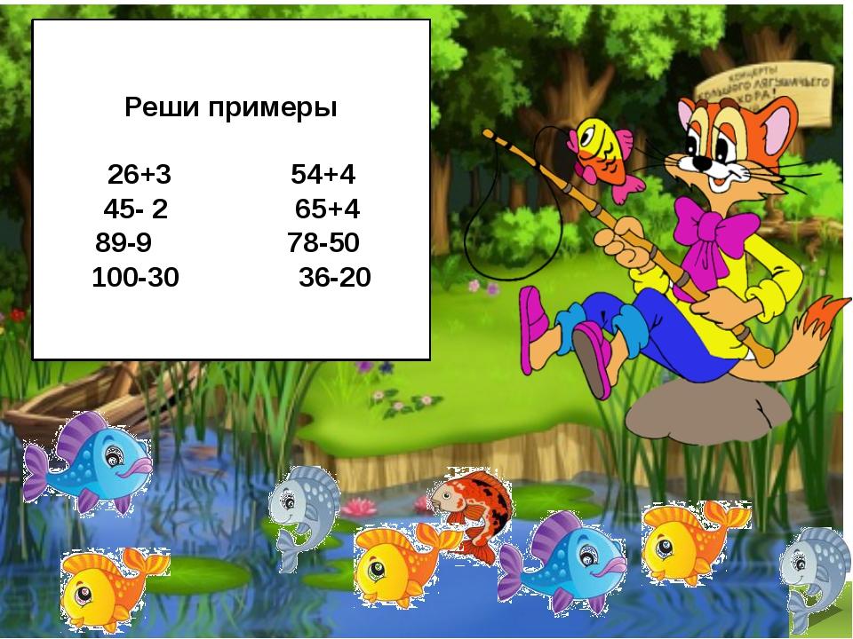 Реши примеры 26+3 54+4 45- 2 65+4 89-9 78-50 100-30 36-20
