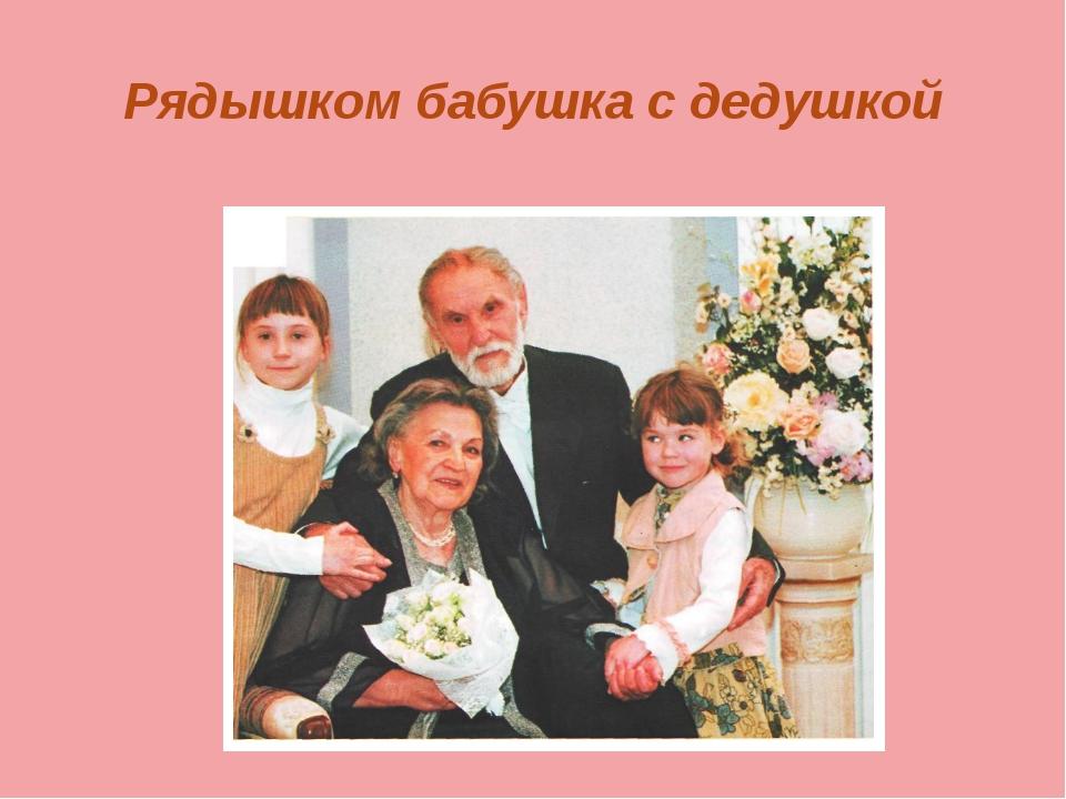 Рядышком бабушка с дедушкой