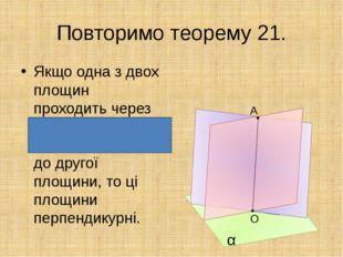 Повторимо теорему 21. Якщо одна з двох площин проходить через пряму, перпенд