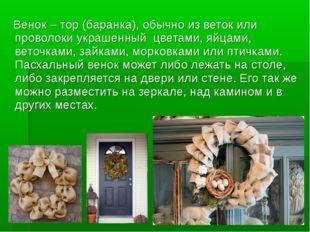 Венок – тор (баранка), обычно из веток или проволоки украшенный цветами, яйц