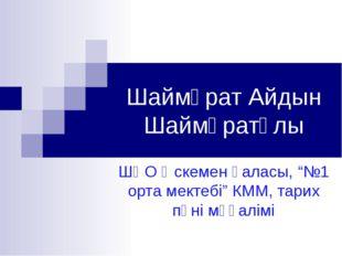 """Шаймұрат Айдын Шаймұратұлы ШҚО Өскемен қаласы, """"№1 орта мектебі"""" КММ, тарих п"""