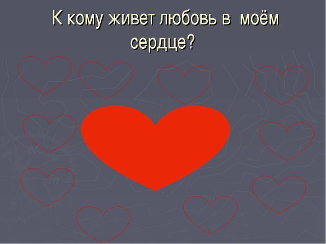 К кому живет любовь в моём сердце?