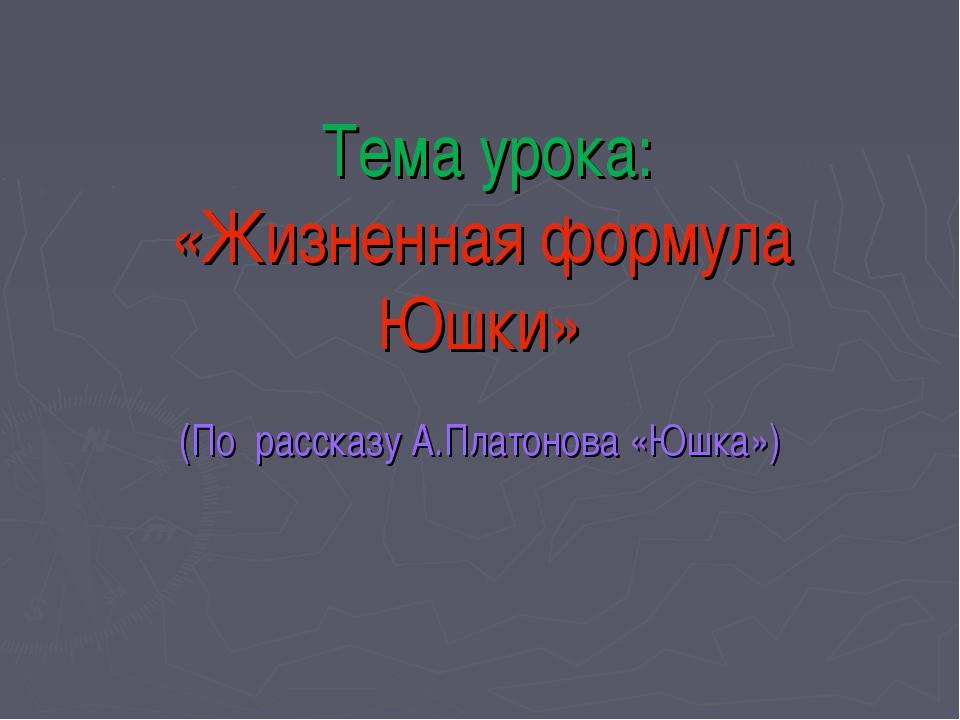 Тема урока: «Жизненная формула Юшки» (По рассказу А.Платонова «Юшка»)