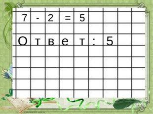 7 - 2 = 5 О т в е т : 5