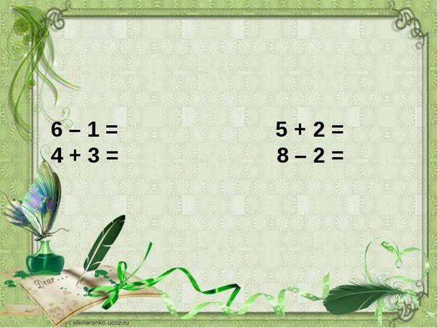 6 – 1 = 5 + 2 = 4 + 3 = 8 – 2 =