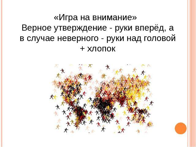 «Игра на внимание» Верное утверждение - руки вперёд, а в случае неверного - р...