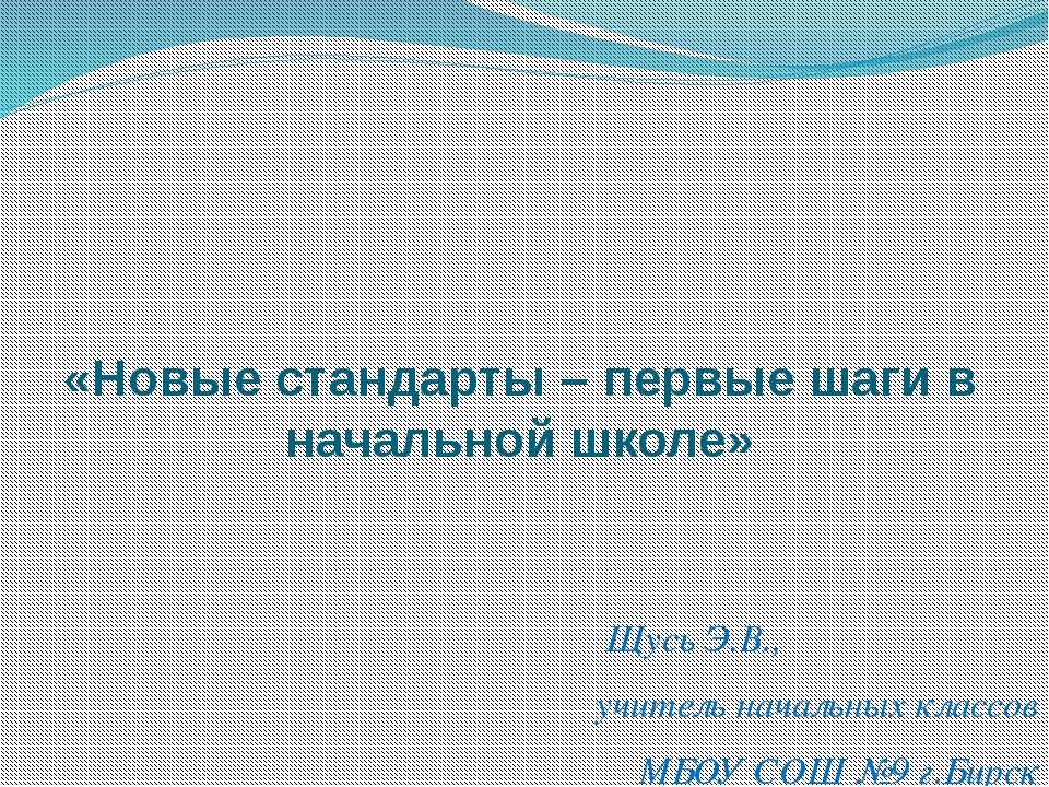 «Новые стандарты – первые шаги в начальной школе» Щусь Э.В., учитель начальны...