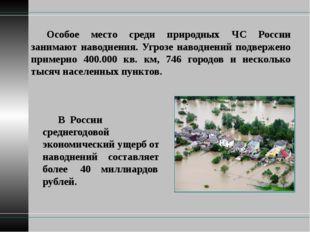 Особое место среди природных ЧС России занимают наводнения. Угрозе наводнени