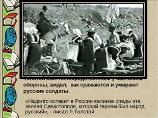 Толстой был непосредственным участником обороны, видел, как сражаются и умира