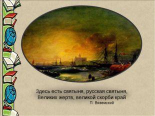 Здесь есть святыня, русская святыня, Великих жертв, великой скорби край П. Вя
