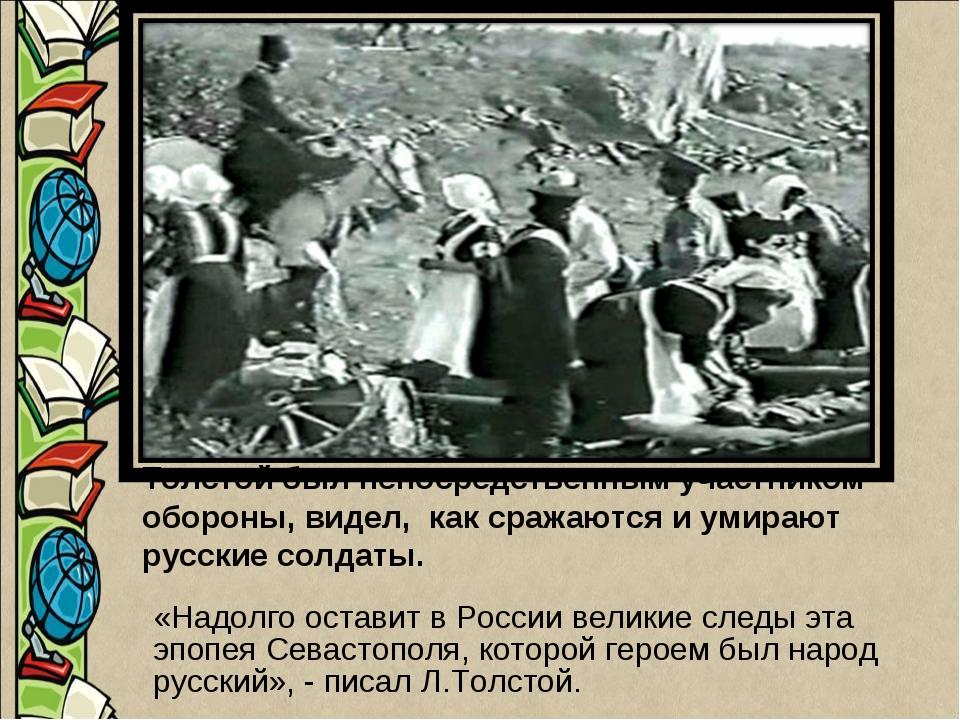 Толстой был непосредственным участником обороны, видел, как сражаются и умира...
