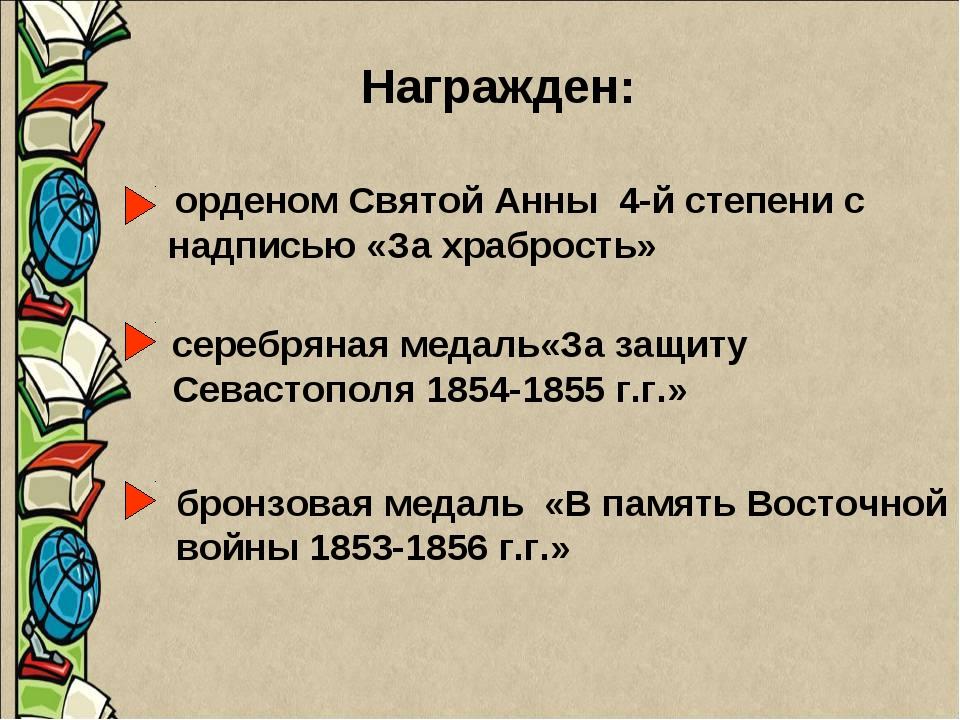Награжден: орденом Святой Анны 4-й степени с надписью «За храбрость» серебрян...
