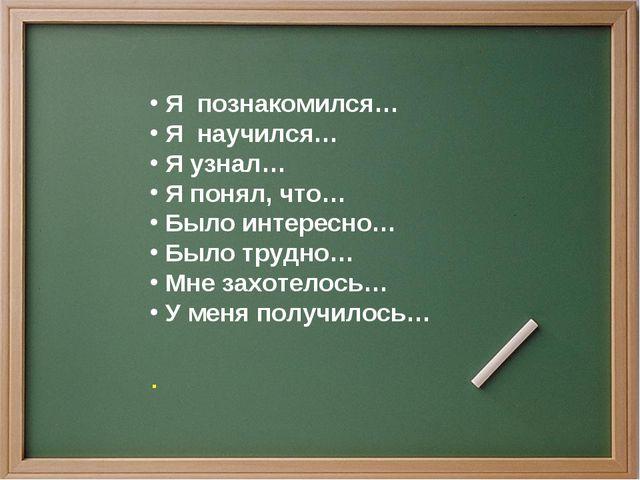 Я познакомился… Я научился… Я узнал… Я понял, что… Было интересно… Было труд...