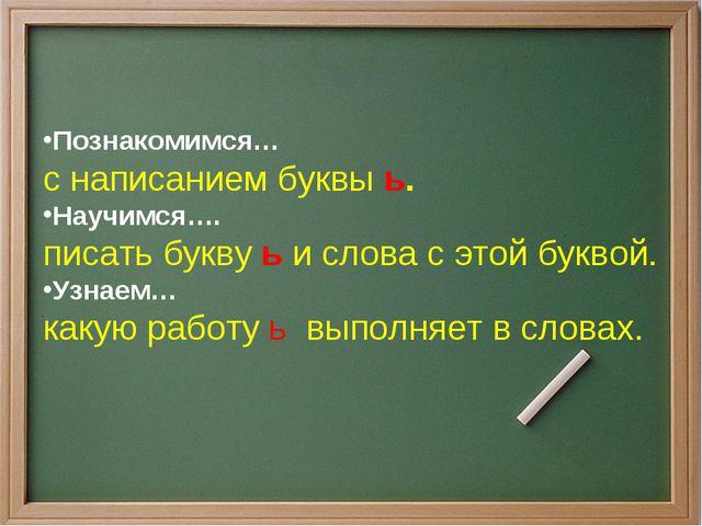 Познакомимся… с написанием буквы ь. Научимся…. писать букву ь и слова с этой...