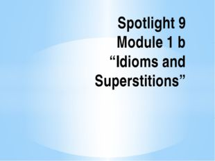 "Spotlight 9 Module 1 b ""Idioms and Superstitions"""