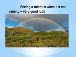 Seeing a rainbow when it's not raining – very good luck good luck.