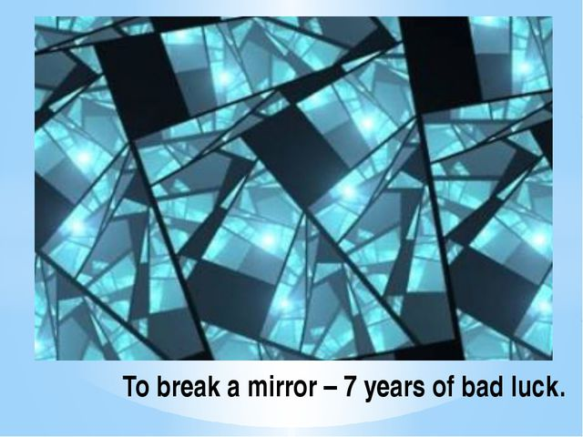 To break a mirror – 7 years of bad luck.