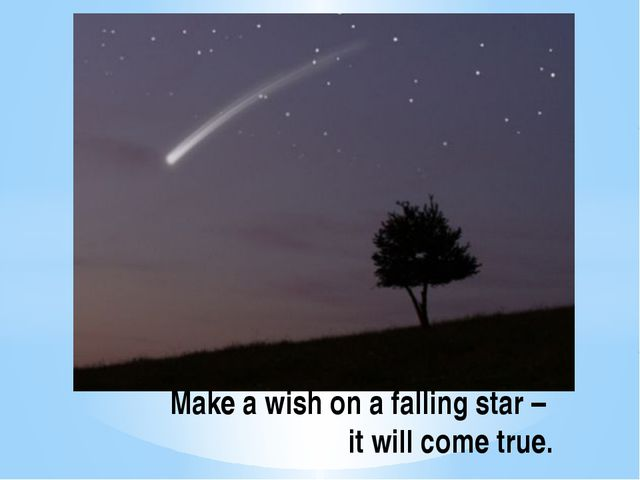 Make a wish on a falling star – it will come true.