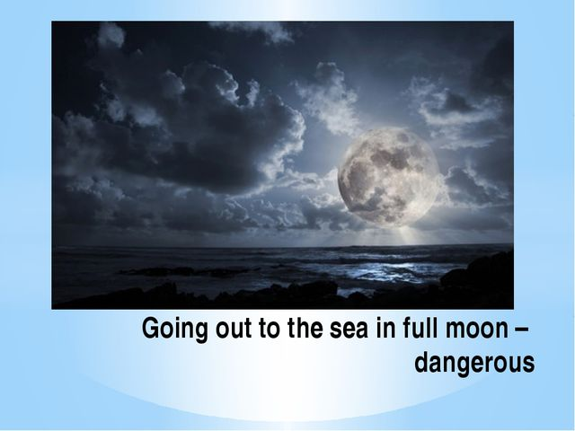 Going out to the sea in full moon – dangerous