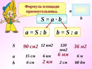 Формула площади прямоугольника. S = a ∙ b а = S : b b = S : a 90 см2 2 км 6 м