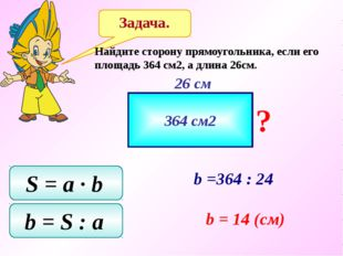 Задача. Найдите сторону прямоугольника, если его площадь 364 см2, а длина 26с
