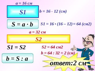 S1 a = 16 см b = 16 - 12 (см) S = a ∙ b = 64 (см2) S2 a = 32 см S1 = S2 S2 =